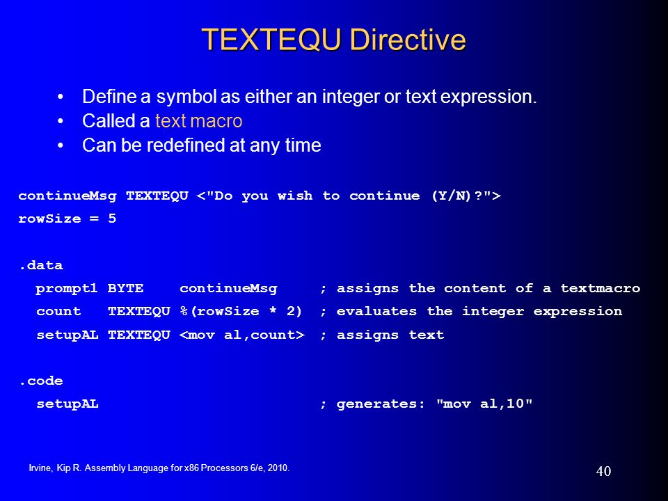 TEXTEQU Directive Define a symbol as either an integer or text expression. Called a text macro. Can be redefined at any time.