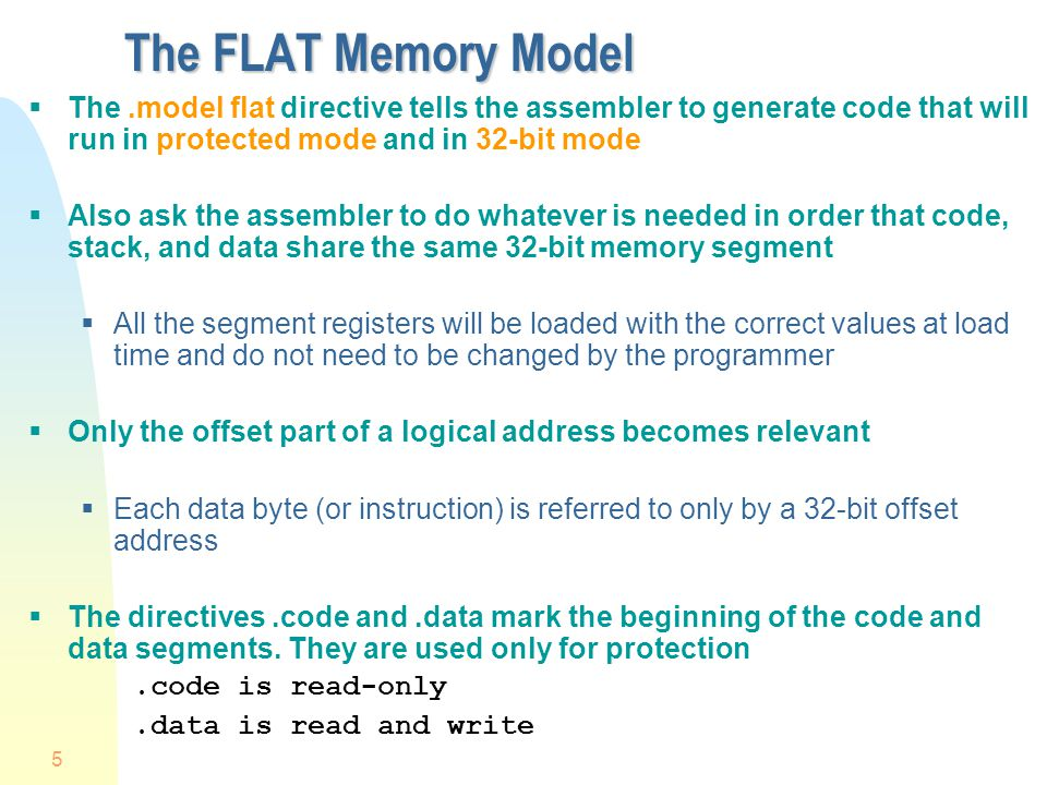 The FLAT Memory Model The .model flat directive tells the assembler to generate code that will run in protected mode and in 32-bit mode.