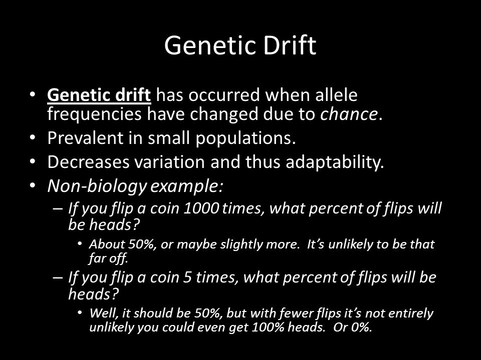 Genetic Drift Genetic drift has occurred when allele frequencies have changed due to chance. Prevalent in small populations.