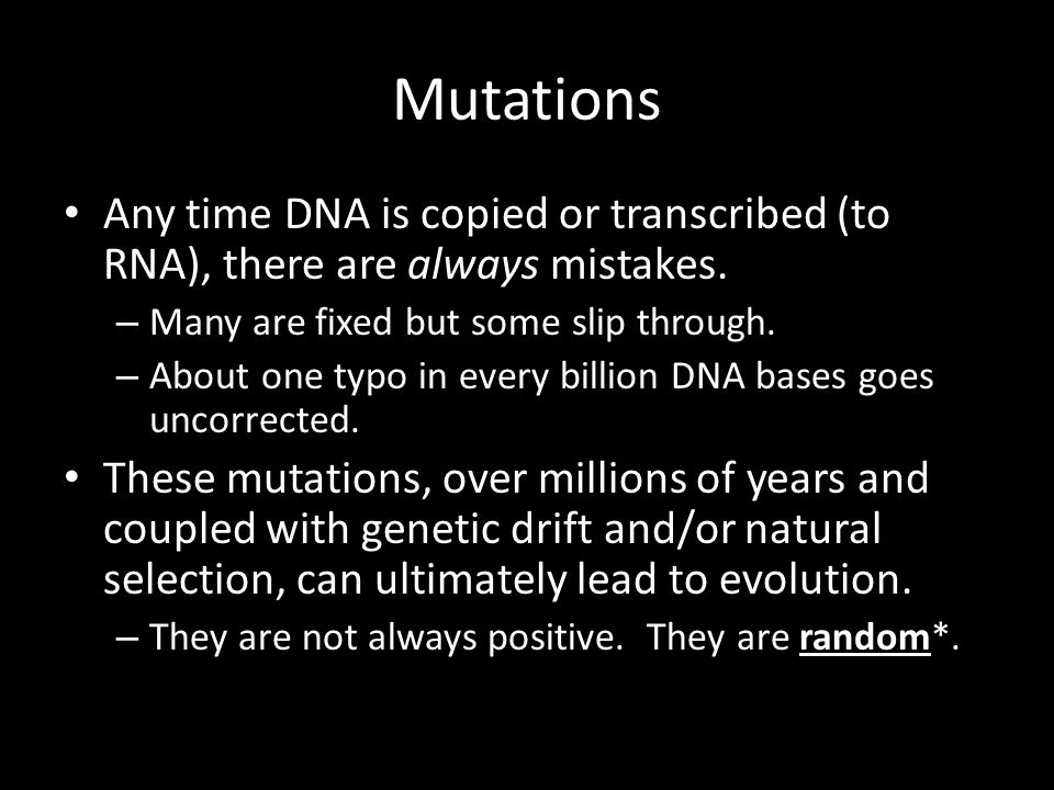 Mutations Any time DNA is copied or transcribed (to RNA), there are always mistakes. Many are fixed but some slip through.