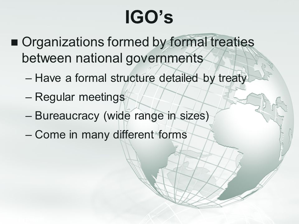 IGO's Organizations formed by formal treaties between national governments. Have a formal structure detailed by treaty.