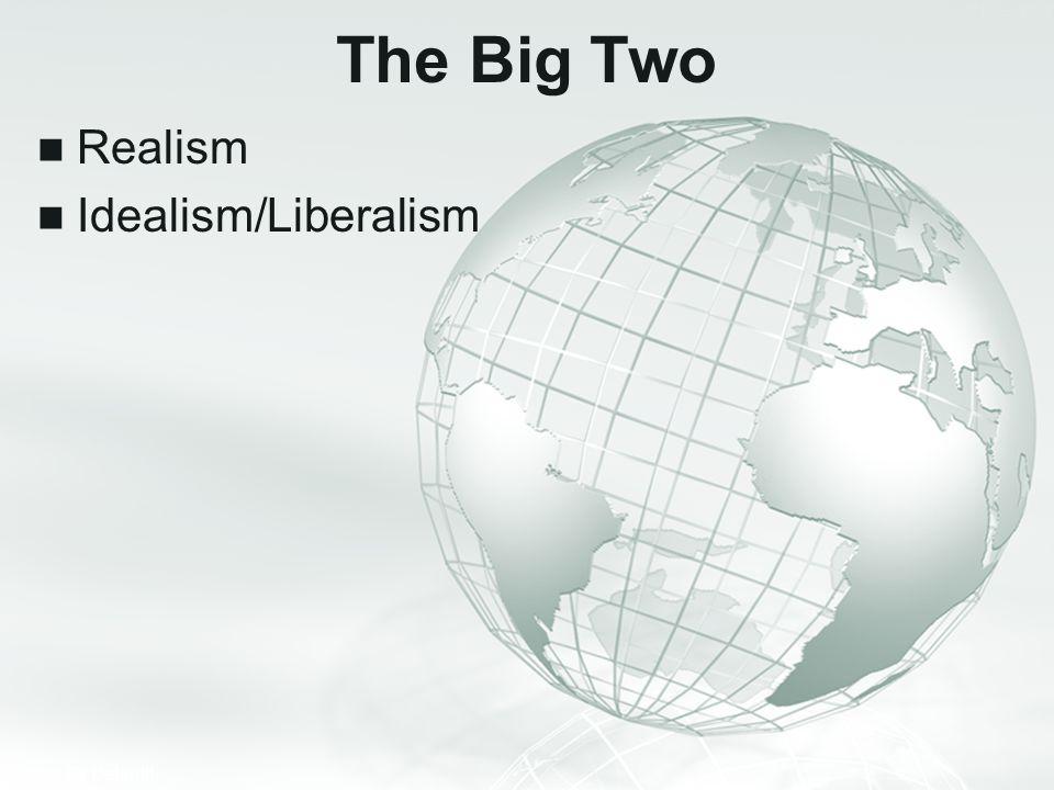 The Big Two Realism Idealism/Liberalism