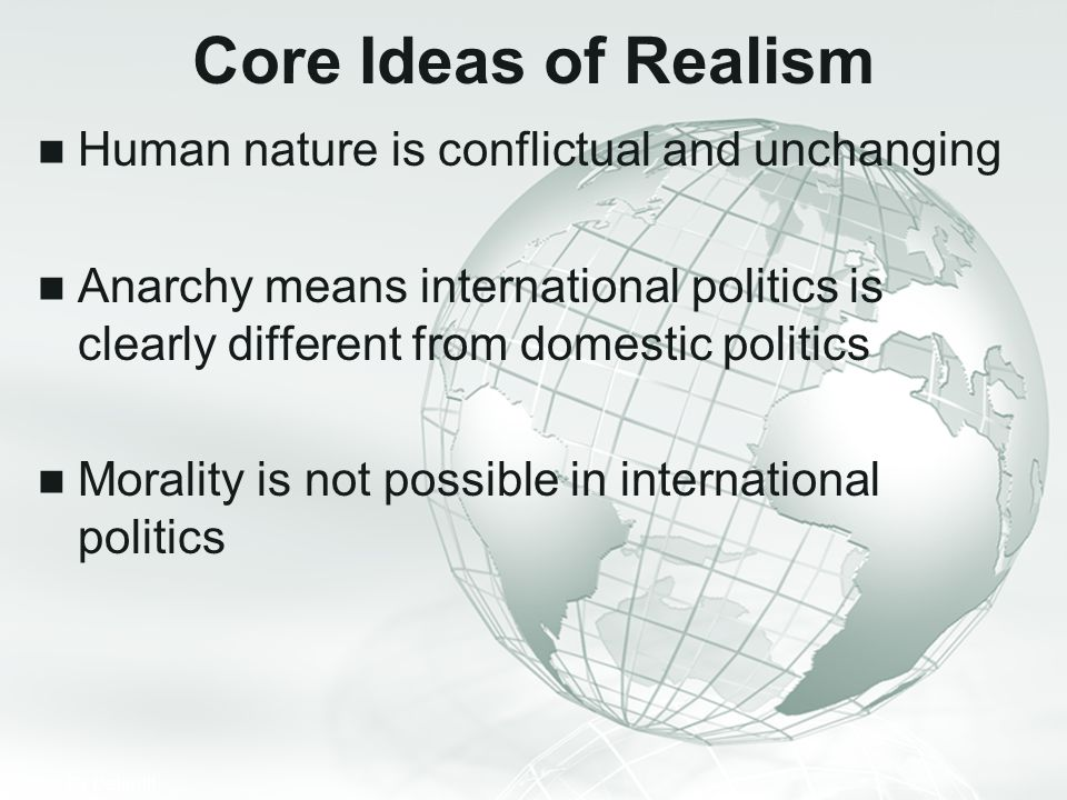 Core Ideas of Realism Human nature is conflictual and unchanging