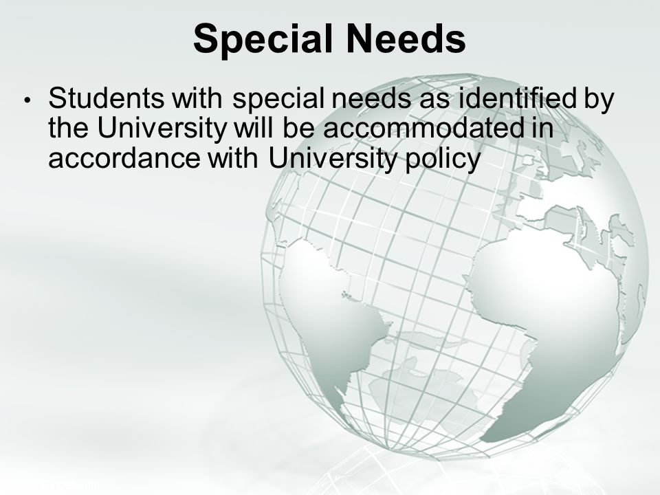 Special Needs Students with special needs as identified by the University will be accommodated in accordance with University policy.