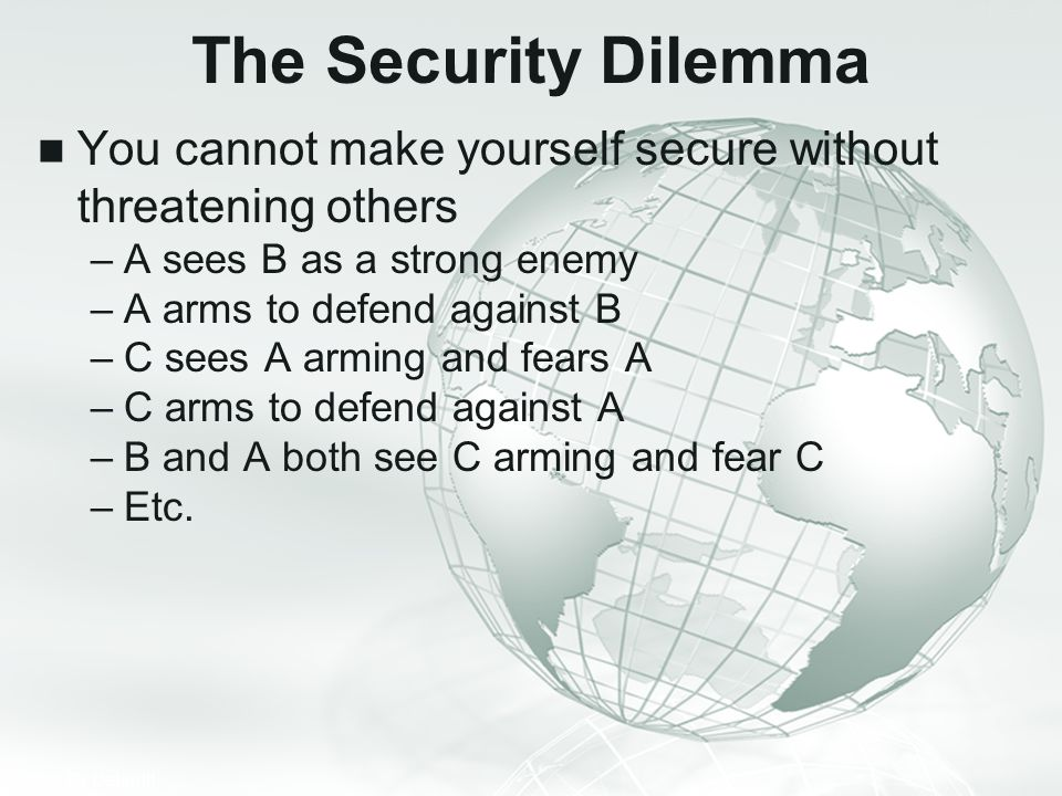 The Security Dilemma You cannot make yourself secure without threatening others. A sees B as a strong enemy.