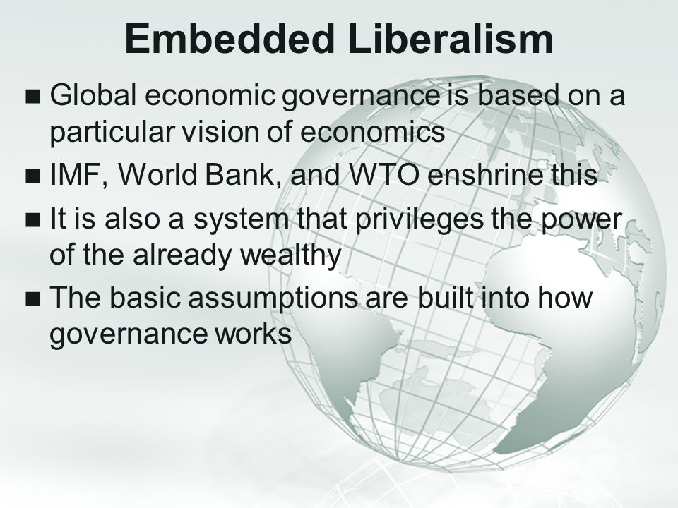 Embedded Liberalism Global economic governance is based on a particular vision of economics. IMF, World Bank, and WTO enshrine this.