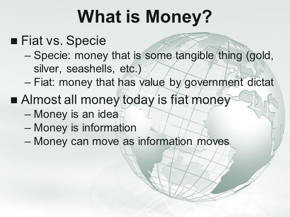 What is Money Fiat vs. Specie Almost all money today is fiat money
