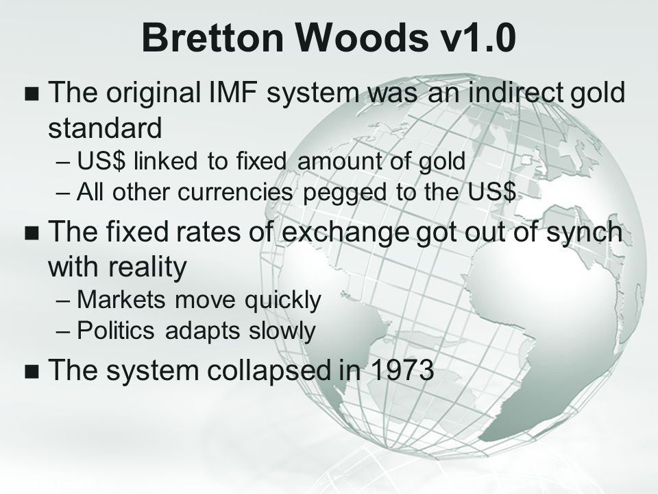 Bretton Woods v1.0 The original IMF system was an indirect gold standard. US$ linked to fixed amount of gold.