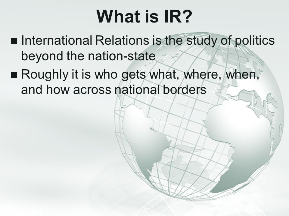 What is IR International Relations is the study of politics beyond the nation-state.