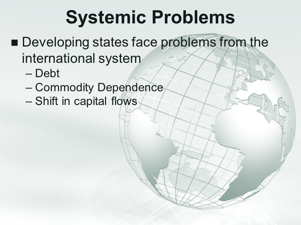 Systemic Problems Developing states face problems from the international system. Debt. Commodity Dependence.