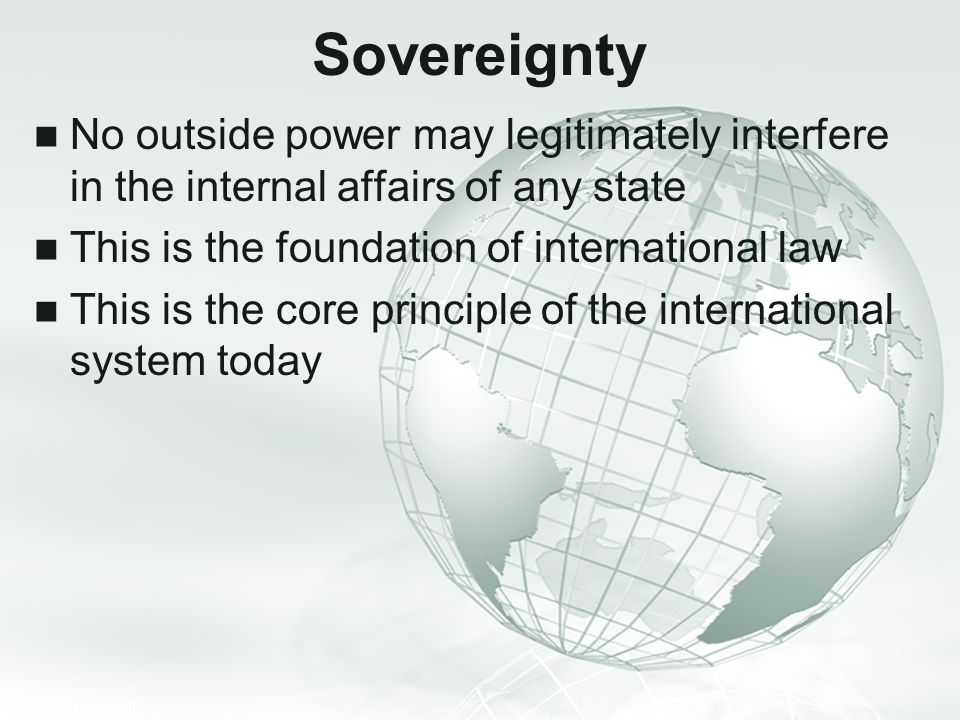 Sovereignty No outside power may legitimately interfere in the internal affairs of any state. This is the foundation of international law.