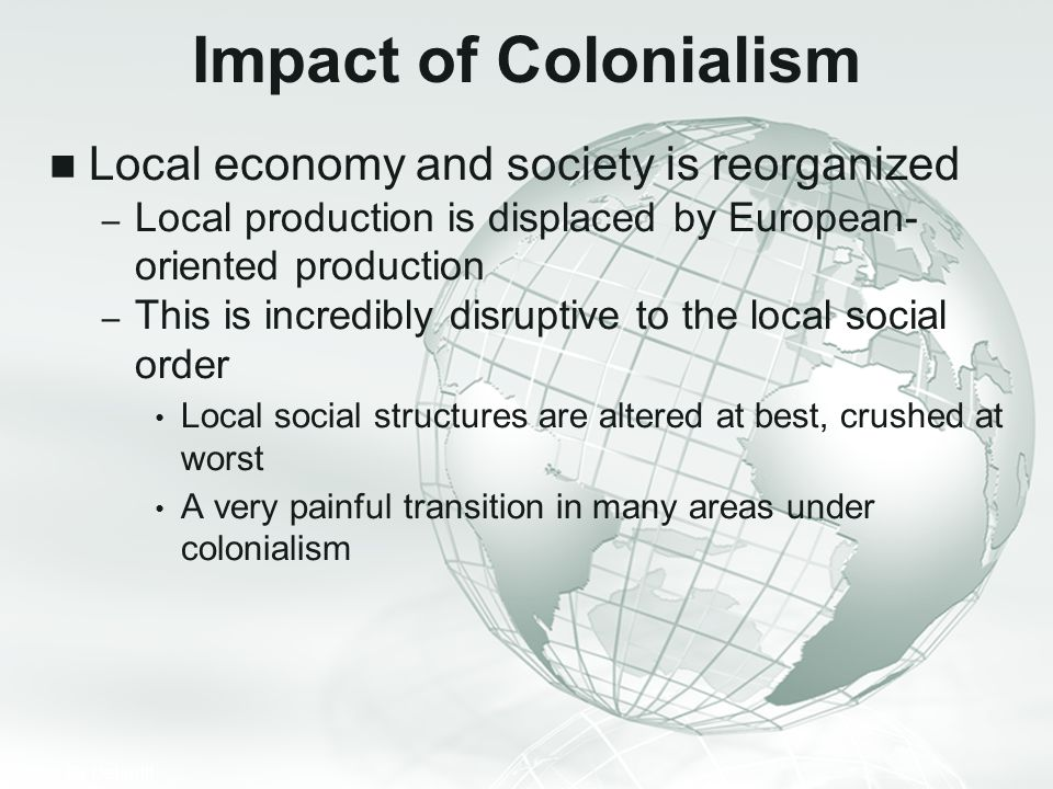Impact of Colonialism Local economy and society is reorganized