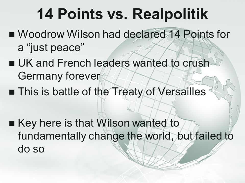 14 Points vs. Realpolitik Woodrow Wilson had declared 14 Points for a just peace UK and French leaders wanted to crush Germany forever.