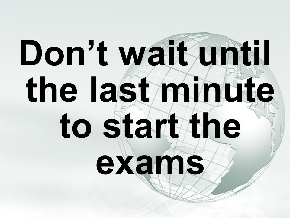 Don't wait until the last minute to start the exams