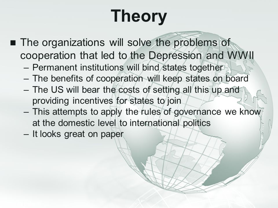 Theory The organizations will solve the problems of cooperation that led to the Depression and WWII.