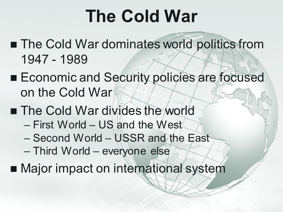 The Cold War The Cold War dominates world politics from 1947 - 1989