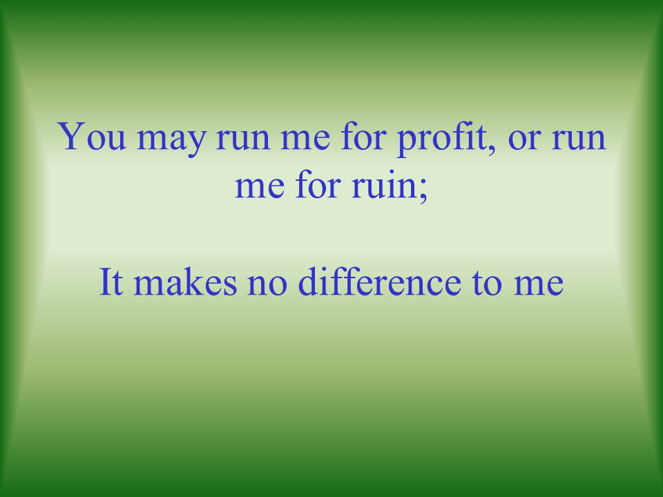 You may run me for profit, or run me for ruin; It makes no difference to me