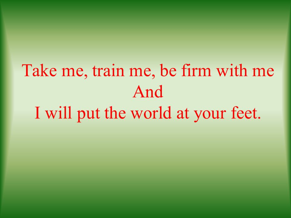 Take me, train me, be firm with me And I will put the world at your feet.
