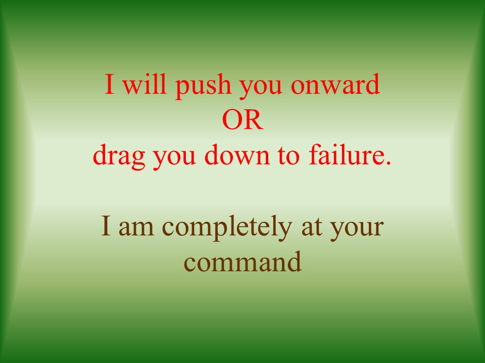 I will push you onward OR drag you down to failure