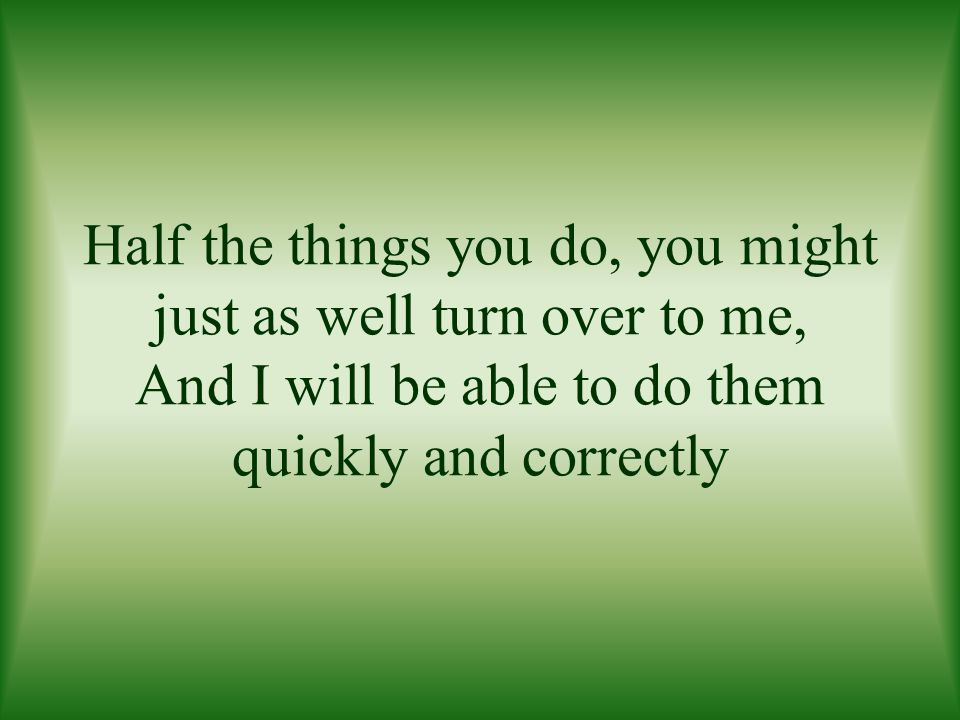 Half the things you do, you might just as well turn over to me, And I will be able to do them quickly and correctly
