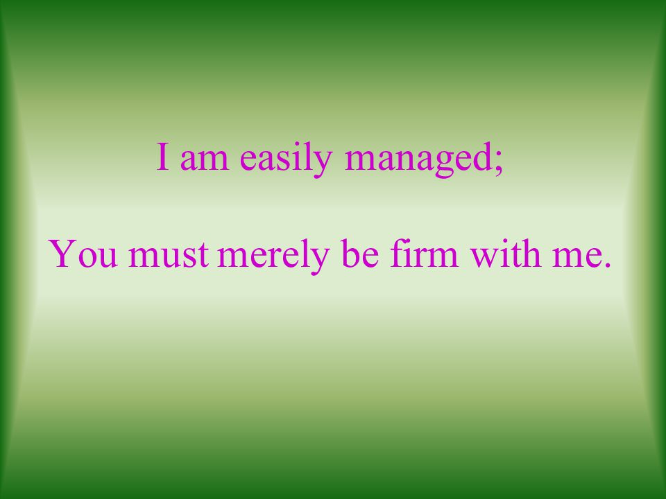I am easily managed; You must merely be firm with me.