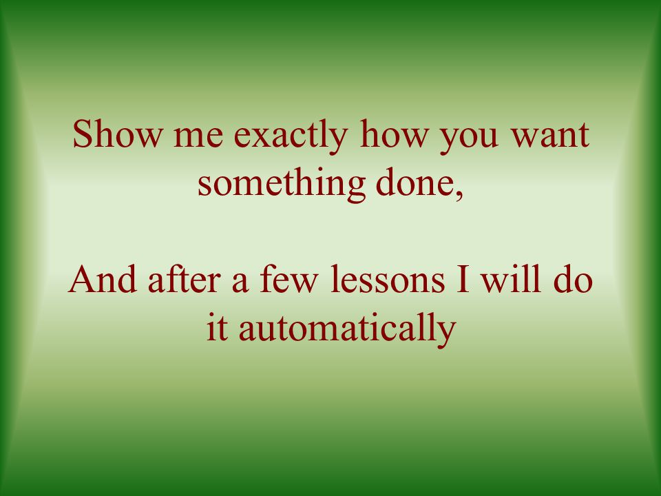 Show me exactly how you want something done, And after a few lessons I will do it automatically