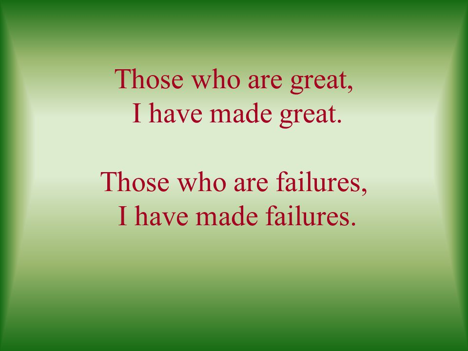 Those who are great, I have made great