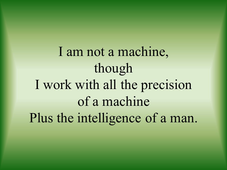 I am not a machine, though I work with all the precision of a machine Plus the intelligence of a man.
