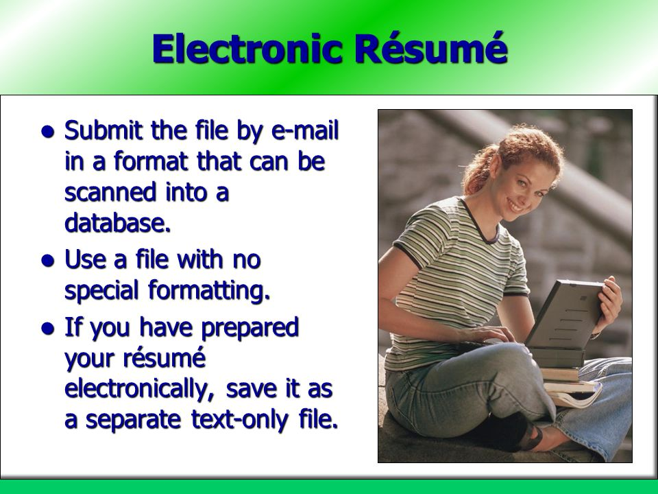 Electronic Résumé Submit the file by e-mail in a format that can be scanned into a database. Use a file with no special formatting.