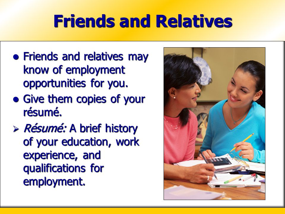 Friends and Relatives Friends and relatives may know of employment opportunities for you. Give them copies of your résumé.