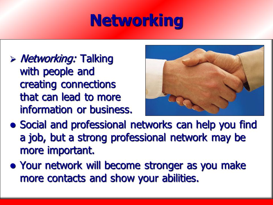 Networking Networking: Talking with people and creating connections that can lead to more information or business.
