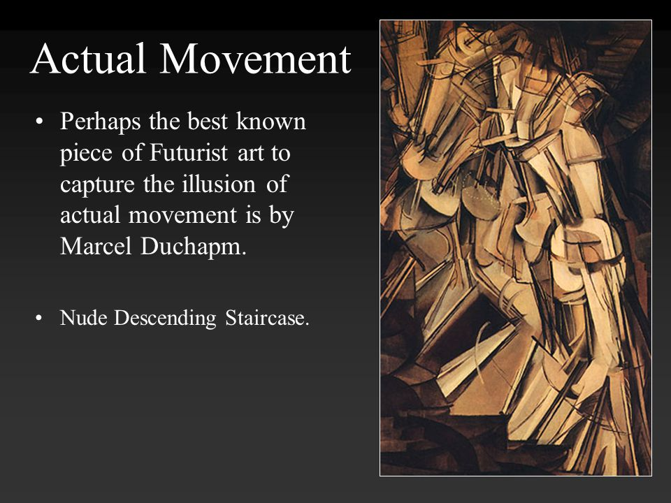 Actual Movement Perhaps the best known piece of Futurist art to capture the illusion of actual movement is by Marcel Duchapm.