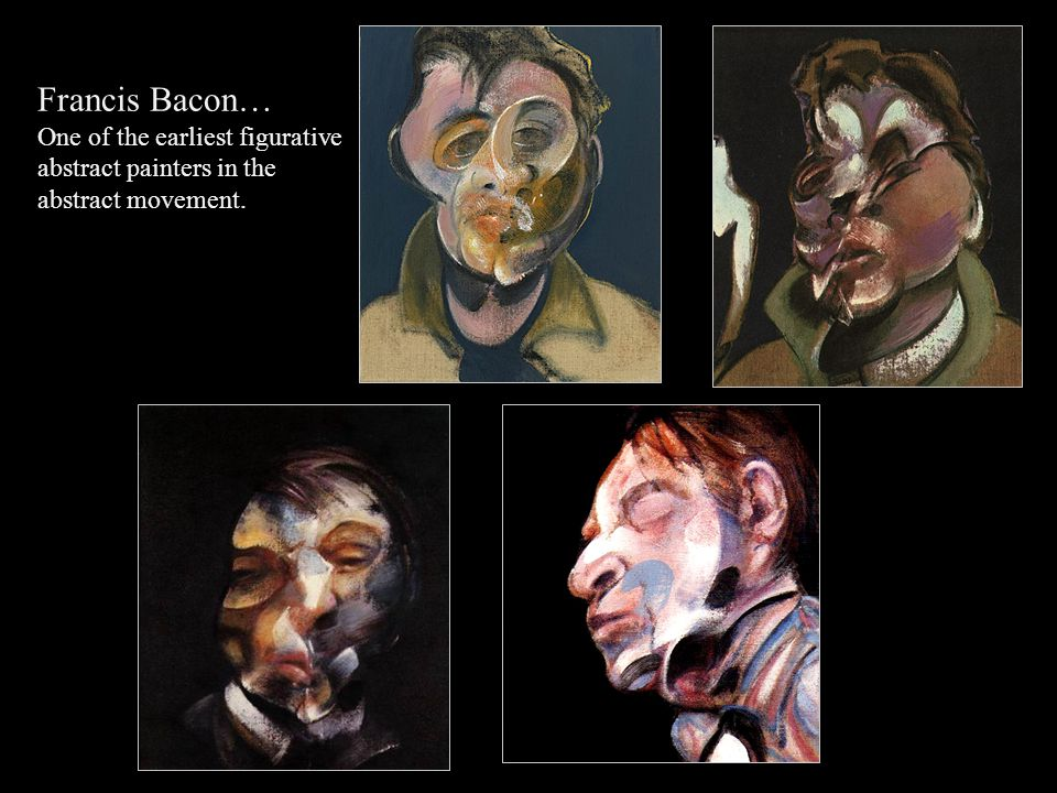 Francis Bacon… One of the earliest figurative abstract painters in the abstract movement.