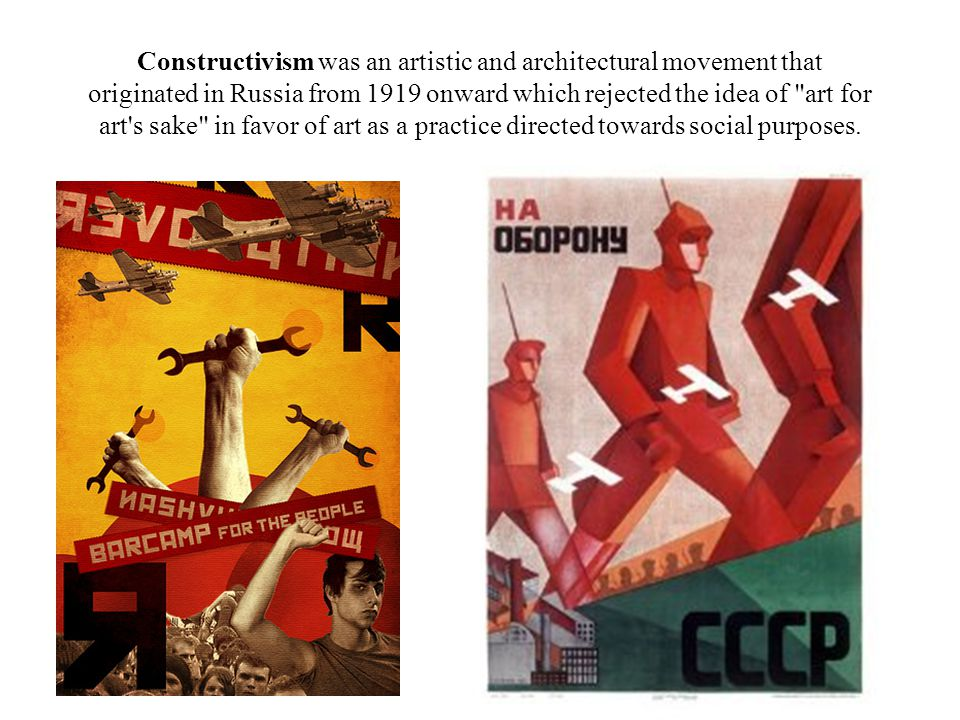 Constructivism was an artistic and architectural movement that originated in Russia from 1919 onward which rejected the idea of art for art s sake in favor of art as a practice directed towards social purposes.