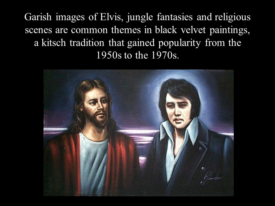Garish images of Elvis, jungle fantasies and religious scenes are common themes in black velvet paintings, a kitsch tradition that gained popularity from the 1950s to the 1970s.