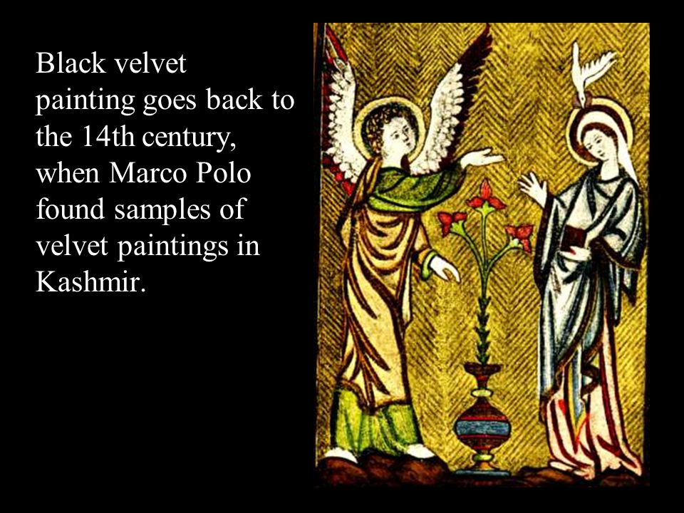 Black velvet painting goes back to the 14th century, when Marco Polo found samples of velvet paintings in Kashmir.