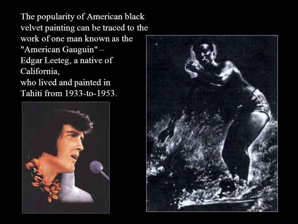 The popularity of American black velvet painting can be traced to the work of one man known as the American Gauguin – Edgar Leeteg, a native of California, who lived and painted in Tahiti from 1933-to-1953.
