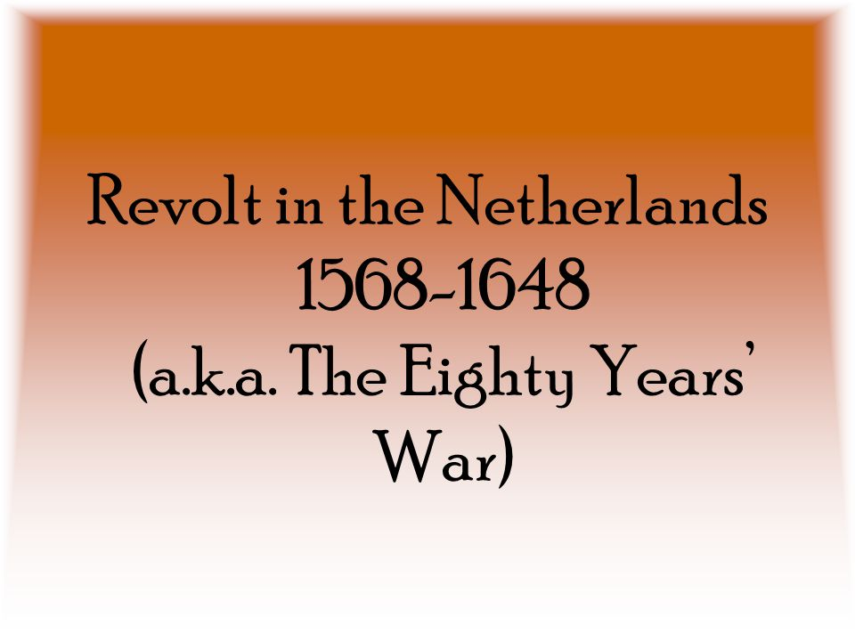 Revolt in the Netherlands 1568-1648 (a.k.a. The Eighty Years' War)