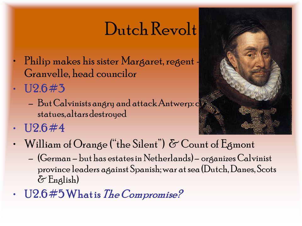 Dutch Revolt Philip makes his sister Margaret, regent – Cardinal Granvelle, head councilor. U2.6 #3.