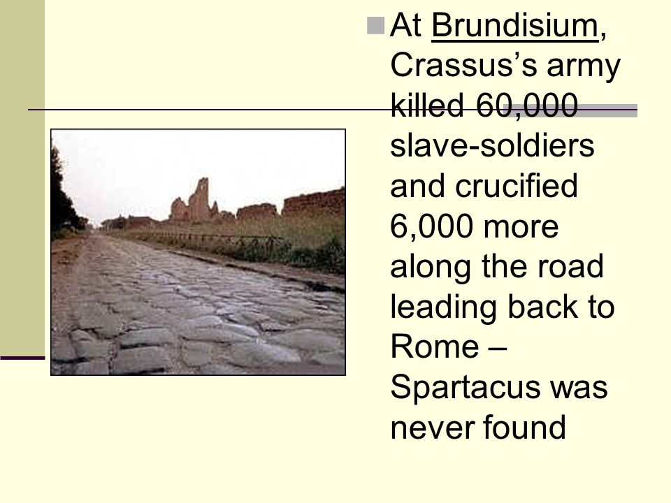 At Brundisium, Crassus's army killed 60,000 slave-soldiers and crucified 6,000 more along the road leading back to Rome – Spartacus was never found