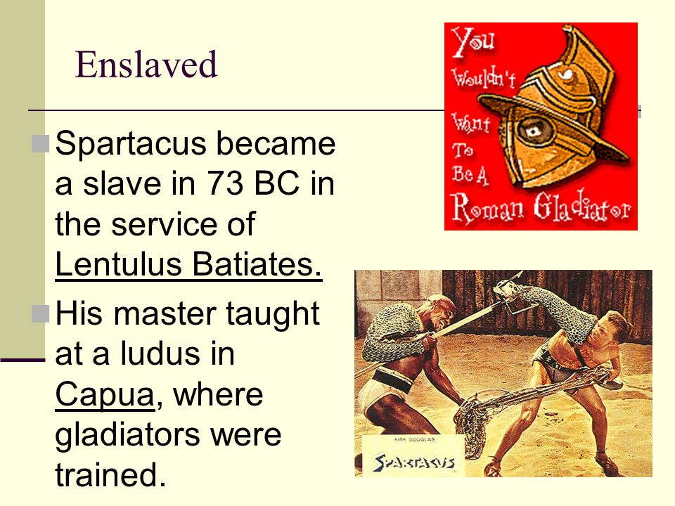 Enslaved Spartacus became a slave in 73 BC in the service of Lentulus Batiates.