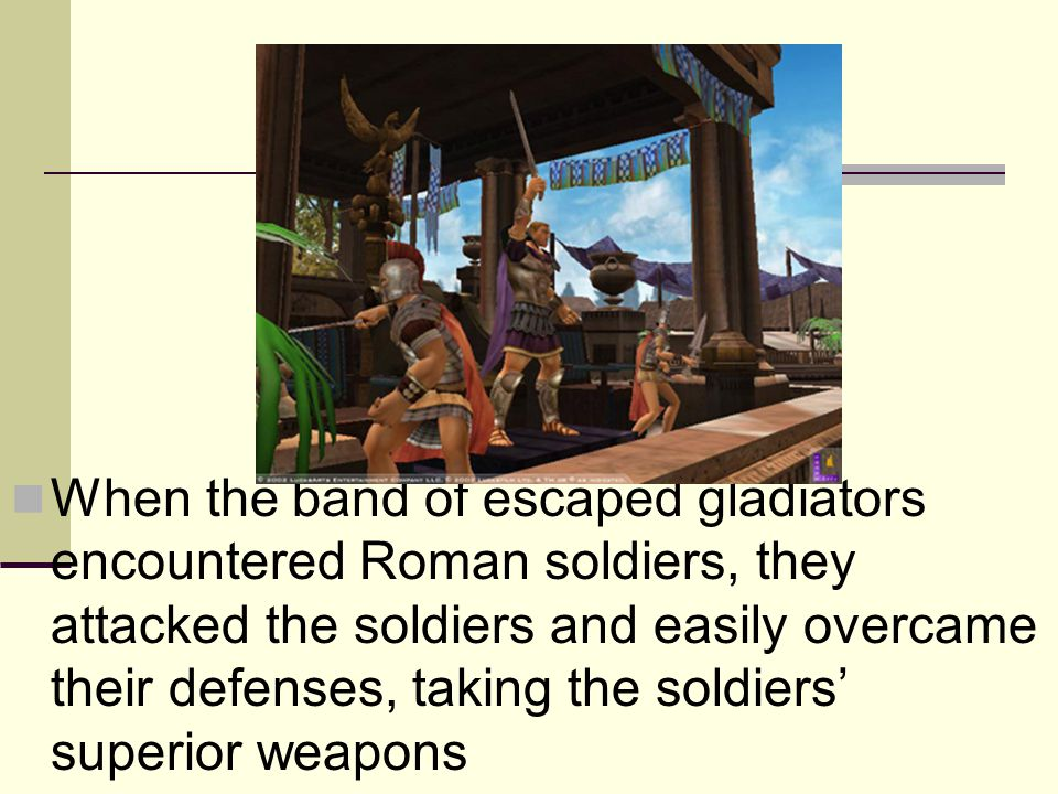 When the band of escaped gladiators encountered Roman soldiers, they attacked the soldiers and easily overcame their defenses, taking the soldiers' superior weapons