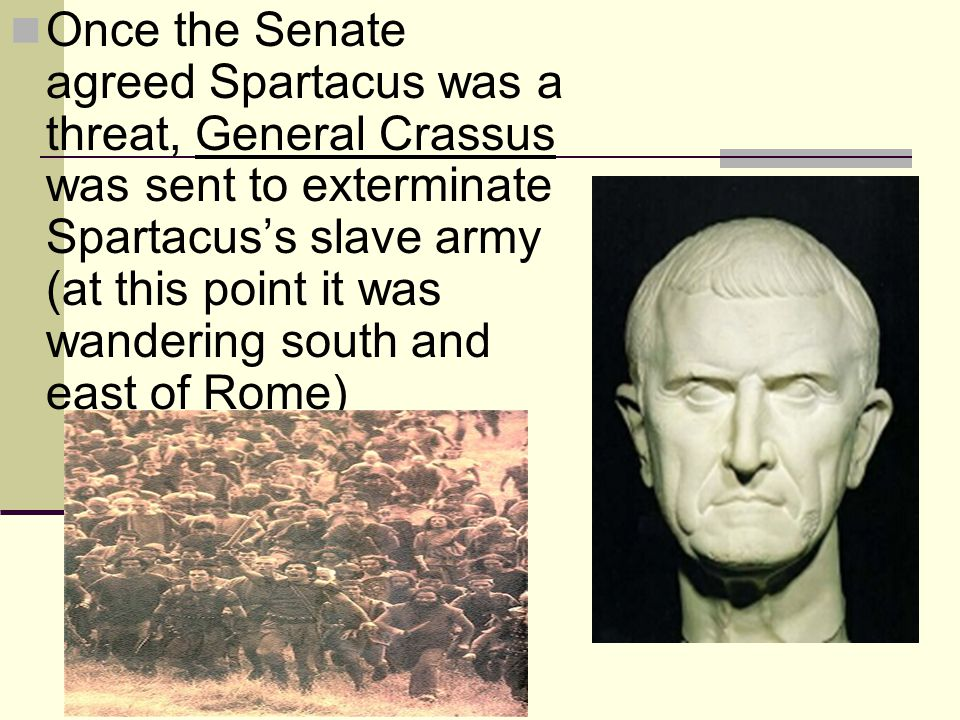 Once the Senate agreed Spartacus was a threat, General Crassus was sent to exterminate Spartacus's slave army (at this point it was wandering south and east of Rome)