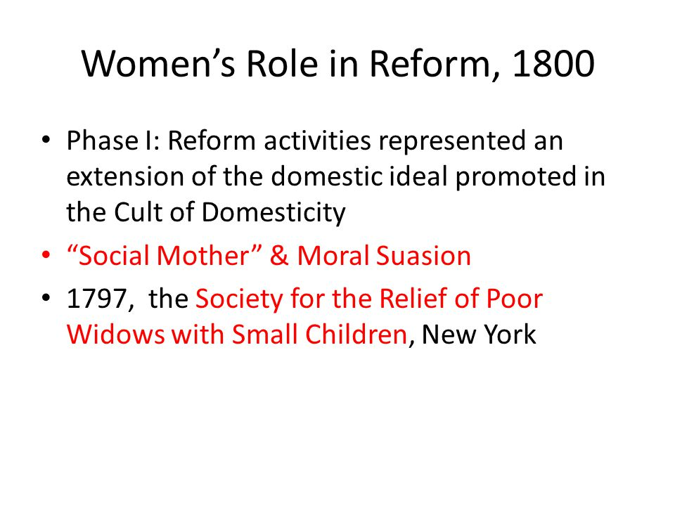 Women's Role in Reform, 1800 Phase I: Reform activities represented an extension of the domestic ideal promoted in the Cult of Domesticity.