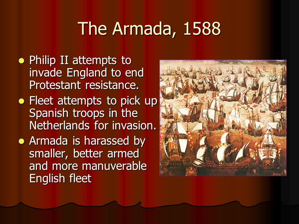 The Armada, 1588 Philip II attempts to invade England to end Protestant resistance.