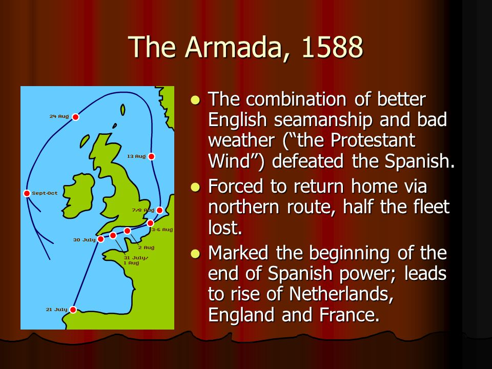 The Armada, 1588 The combination of better English seamanship and bad weather ( the Protestant Wind ) defeated the Spanish.
