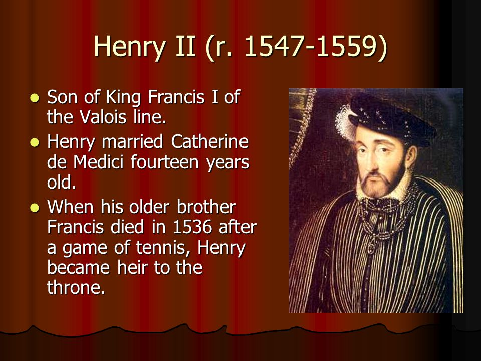 Henry II (r. 1547-1559) Son of King Francis I of the Valois line.