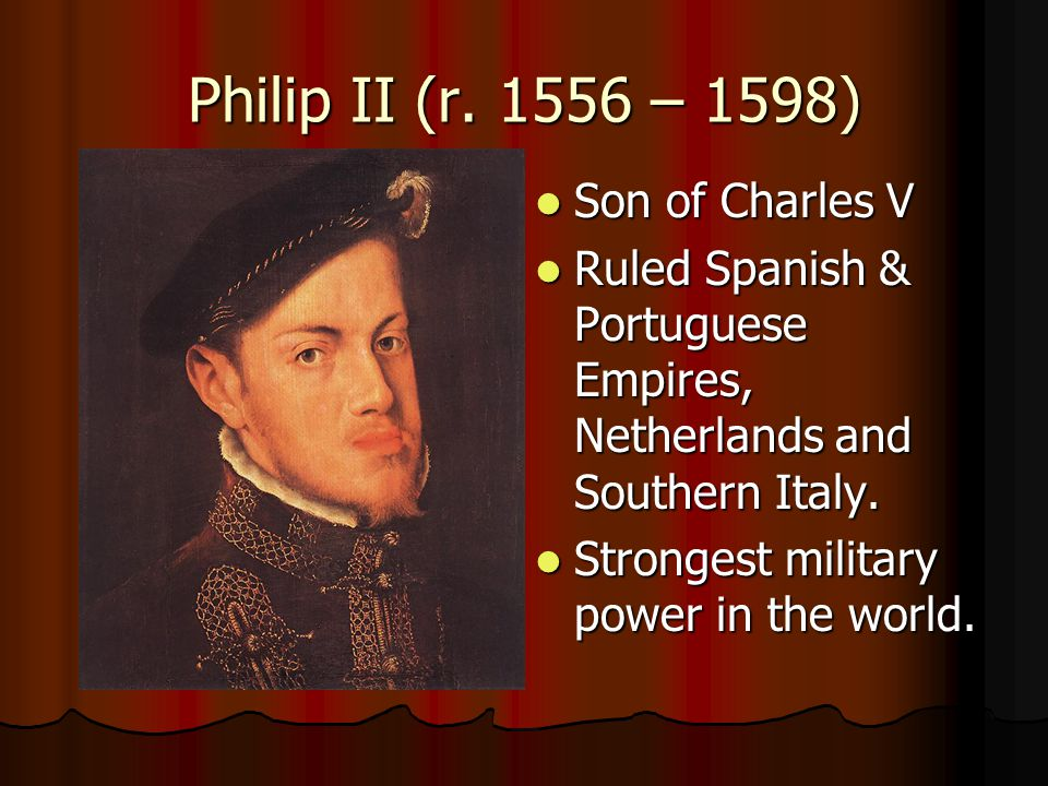 Philip II (r. 1556 – 1598) Son of Charles V