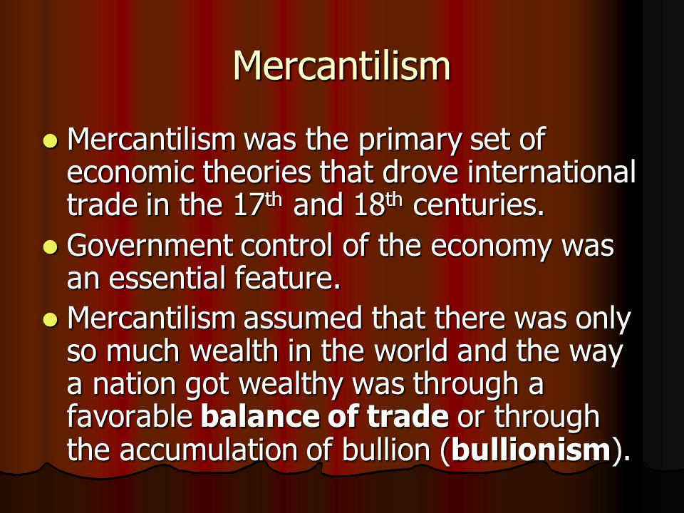 Mercantilism Mercantilism was the primary set of economic theories that drove international trade in the 17th and 18th centuries.