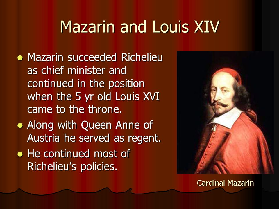 Mazarin and Louis XIV Mazarin succeeded Richelieu as chief minister and continued in the position when the 5 yr old Louis XVI came to the throne.